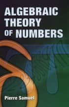 Algebraic Theory of Numbers ebook by Pierre Samuel