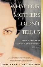 What Our Mothers Didn't Tell Us - Why Happiness Eludes the Modern Woman ebook by Danielle Crittenden