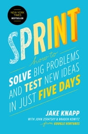 Sprint - How to Solve Big Problems and Test New Ideas in Just Five Days ebook by Jake Knapp, John Zeratsky, Braden Kowitz