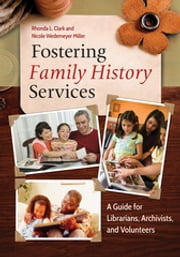 Fostering Family History Services - A Guide for Librarians, Archivists, and Volunteers ebook by Rhonda L. Clark,Nicole Wedemeyer Miller