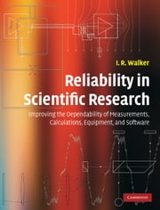 Reliability in Scientific Research - Improving the Dependability of Measurements, Calculations, Equipment, and Software ebook by I. R. Walker