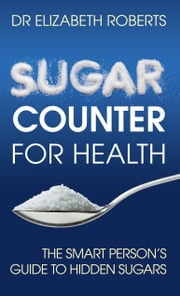 Sugar Counter for Health - The Smart Person's Guide to Hidden Sugars ebook by Elizabeth Roberts