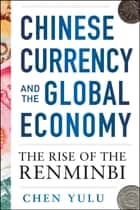 Chinese Currency and the Global Economy: The Rise of the Renminbi - The Rise of the Renminbi ebook by Chen Yulu