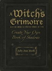 A Witch's Grimoire - Create Your Own Book of Shadows ebook by Judy Ann Nock