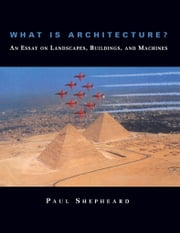 What Is Architecture? An Essay on Landscapes, Buildings, and Machines ebook by Paul Shepheard