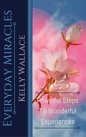 Everyday Miracles - Powerful Steps to Wonderful Experiences ebook by Kelly Wallace