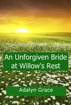 An Unforgiven Bride at Willow's Rest - Mail Order Brides of Willow's Rest, #4 ebook by Adalyn Grace
