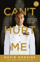 Can't Hurt Me - Master Your Mind and Defy the Odds - Clean Edition ebook by David Goggins