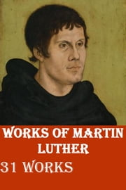 31 Works of Martin Luther ebook by MARTIN LUTHER