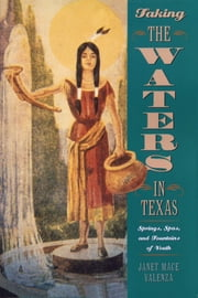 Taking the Waters in Texas - Springs, Spas, and Fountains of Youth ebook by Janet Mace Valenza
