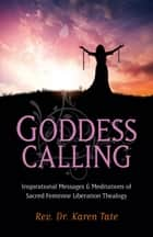 Goddess Calling - Inspirational Messages & Meditations of Sacred Feminine Liberation Thealogy ebook by Karen Tate