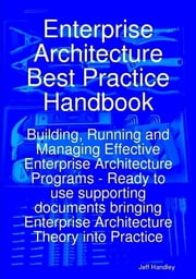 Enterprise Architecture Best Practice Handbook: Building, Running and Managing Effective Enterprise Architecture Programs - Ready to use supporting documents bringing Enterprise Architecture Theory into Practice ebook by Jeff Handley