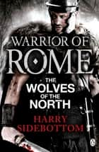 Warrior of Rome V: The Wolves of the North ebook by Harry Sidebottom