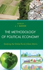 The Methodology of Political Economy - Studying the Global Rural–Urban Matrix ebook by J.I. Bakker, William Ashton, J.I. Bakker,...