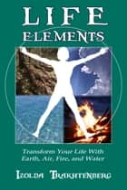 Life Elements: Transform Your Life with Earth, Air, Fire, and Water ebook by Izolda Trakhtenberg