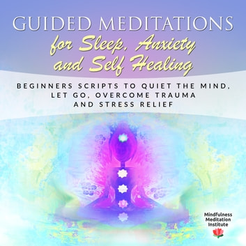 Guided Meditations for Sleep, Anxiety and Self Healing: Beginners Scripts to quiet the Mind, Let Go, overcome Trauma and Stress Relief (Guided Meditations and Mindfulness Book 3 audiobook by Mindfulness Meditation Institute