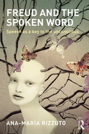 Freud and the Spoken Word - Speech as a key to the unconscious ebook by Ana-Maria Rizzuto