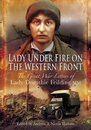 Lady Under Fire on the Western Front - The Great War Letters of Lady Dorothie Feilding MM ebook by Andrew Hallam,Nicola Hallam