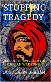 Stopping Tragedy: Zen and Survival in the U.S. Urban War Zone - Zen for Real Life, #2 ebook by Dogo Barry Graham