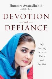 Devotion and Defiance: My Journey in Love, Faith and Politics ebook by Humaira Awais Shahid,Kelly Horan
