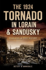 The 1924 Tornado in Lorain & Sandusky - Deadliest in Ohio History ebook by Betsy D'Annibale
