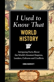 I Used to Know That: World History - Intriguing Facts About the World's Greatest Empires, Leader's, Cultures and Conflicts ebook by Emma Marriott