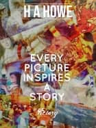 Every Picture Inspires A Story ebook by H A Howe