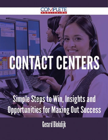 Contact Centers - Simple Steps to Win, Insights and Opportunities for Maxing Out Success ebook by Gerard Blokdijk