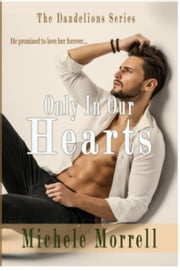 Only In Our Hearts - The Dandelions, #2 ebook by Michele Morrell
