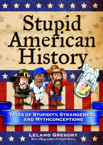 Stupid American History - Tales of Stupidity, Strangeness, and Mythconceptions ebook by Leland Gregory