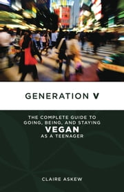Generation V - The Complete Guide to Going, Being, and Staying Vegan as a Teenager ebook by Claire Askew