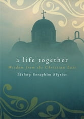 A Life Together: Wisdom of Community from the Christian East - Wisdom of Community from the Christian East ebook by Bishop Seraphim Sigrist