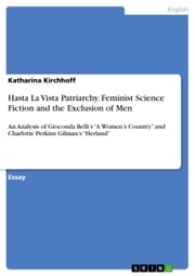 Hasta La Vista Patriarchy. Feminist Science Fiction and the Exclusion of Men - An Analysis of Gioconda Belli's 'A Women's Country' and Charlotte Perkins Gilman's 'Herland' ebook by Katharina Kirchhoff