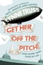 Get Her Off the Pitch!: How Sport Took Over My Life ebook by Lynne Truss