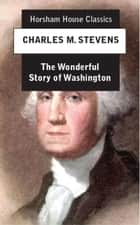 The Wonderful Story of Washington - And the Meaning of His Life for the Youth and Patriotism of America 電子書籍 by Charles M. Stevens