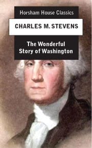 The Wonderful Story of Washington - And the Meaning of His Life for the Youth and Patriotism of America ebook by Charles M. Stevens