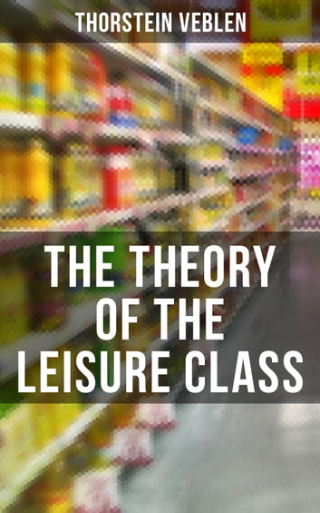 The Theory of the Leisure Class - An Economic Study of American Institutions and a Social Critique of Conspicuous Consumption ebook by Thorstein Veblen