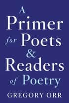 A Primer for Poets and Readers of Poetry ebook by Gregory Orr