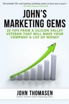 John's Marketing Gems: 25 Tips from a Silicon Valley Veteran that will Make Your Company a lot of Money ebook by John Thomasen