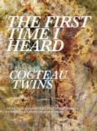 The First Time I Heard Cocteau Twins ebook by Scott Heim