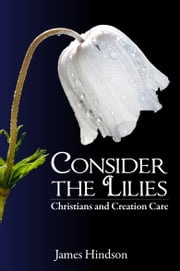 Consider the Lilies: Christians and Creation Care ebook by James Hindson