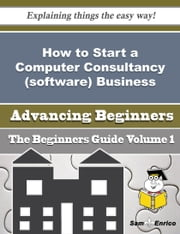 How to Start a Computer Consultancy (software) Business (Beginners Guide) ebook by Imogene Villa,Sam Enrico