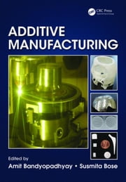 Additive Manufacturing ebook by Bandyopadhyay, Amit