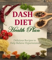 DASH DIET Health Plan Delicious Recipes to Help Relieve Hypertension ebook by Sherry E Smith