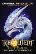 Requiem's Prayer - Requiem: Dawn of Dragons, Book 3 ebook by Daniel Arenson