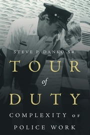 Tour Of Duty - Complexity of Police Work ebook by Steve P. Danko Sr.