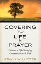 Covering Your Life in Prayer - Discover a Life-Changing Conversation with God ebook by Erwin W. Lutzer