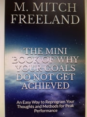The Mini Book of Why Your Goals Do Not Get Achieved - AN EASY WAY TO REPROGRAM YOUR THOUGHTS AND METHODS FOR PEAK PERFORMANCE ebook by M. Mitch Freeland