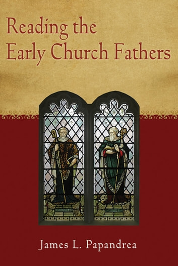 Reading the Early Church Fathers: From the Didache to Nicaea ebook by James L. Papandrea