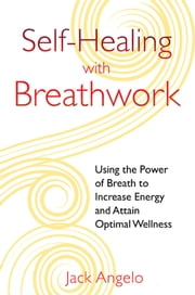 Self-Healing with Breathwork - Using the Power of Breath to Increase Energy and Attain Optimal Wellness ebook by Jack Angelo